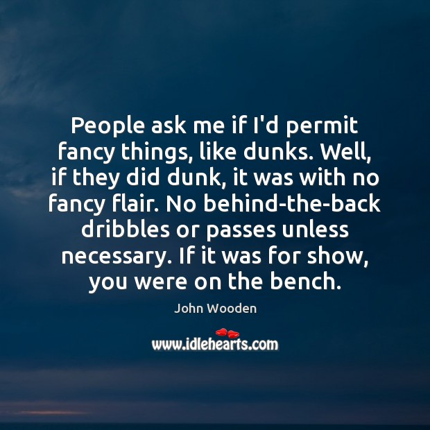 People ask me if I'd permit fancy things, like dunks. Well, if John Wooden Picture Quote