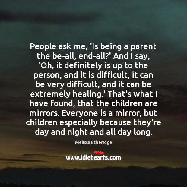 People ask me, 'Is being a parent the be-all, end-all?' And Melissa Etheridge Picture Quote