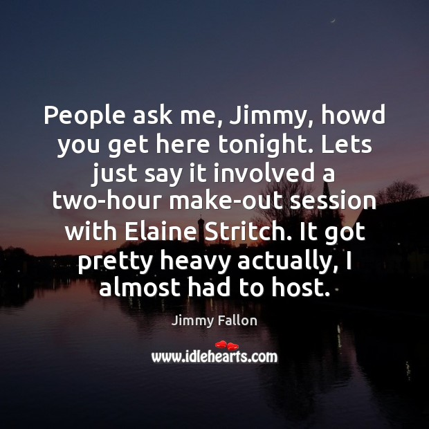 People ask me, Jimmy, howd you get here tonight. Lets just say Image