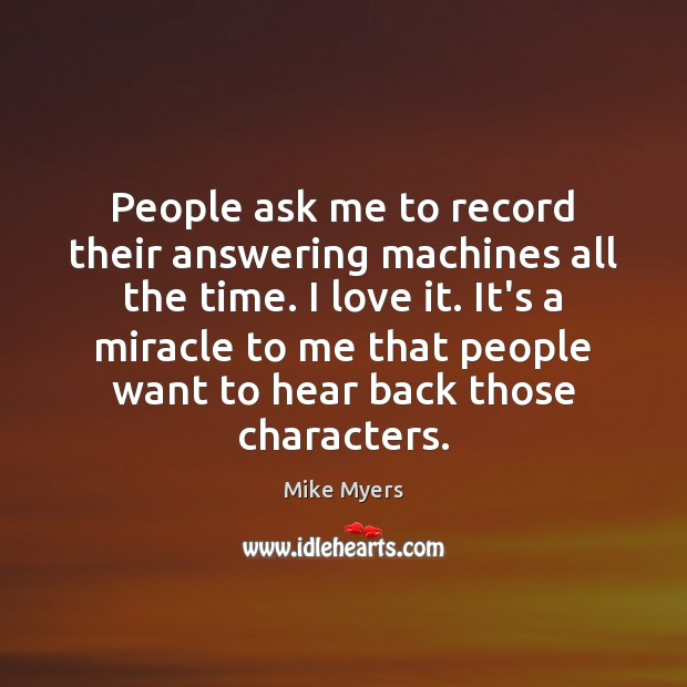 People ask me to record their answering machines all the time. I Mike Myers Picture Quote
