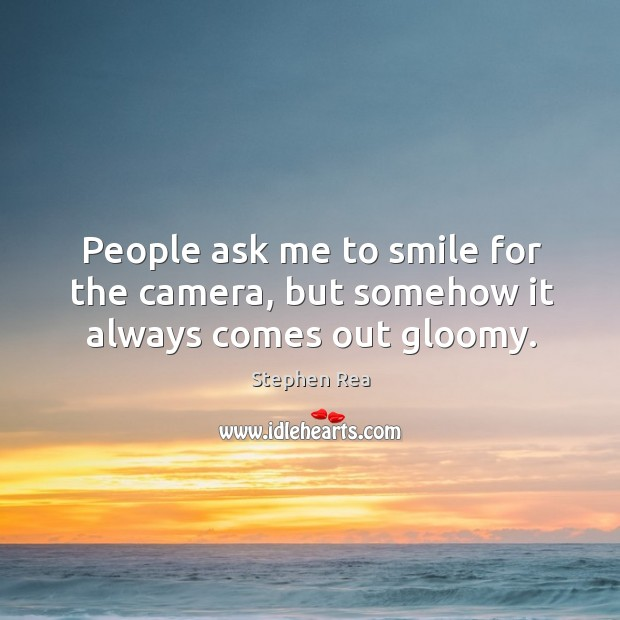 People ask me to smile for the camera, but somehow it always comes out gloomy. Image