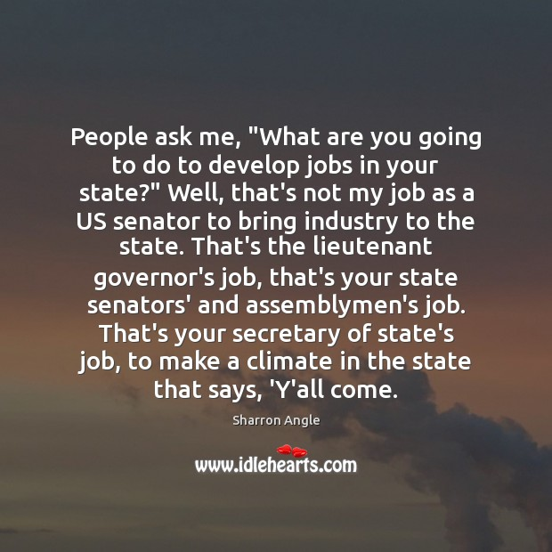 """People ask me, """"What are you going to do to develop jobs Sharron Angle Picture Quote"""