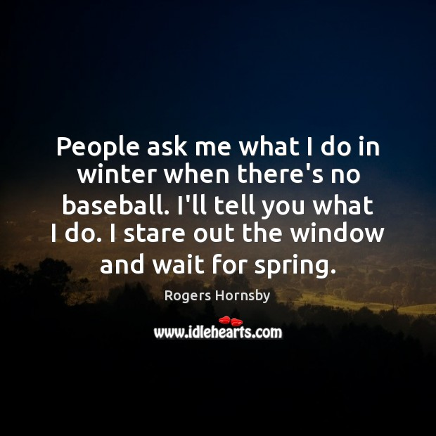 People ask me what I do in winter when there's no baseball. Image