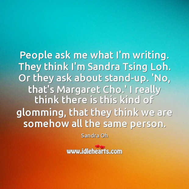 People ask me what I'm writing. They think I'm Sandra Tsing Loh. Sandra Oh Picture Quote