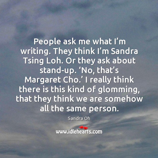 People ask me what I'm writing. They think I'm sandra tsing loh. Or they ask about stand-up. Sandra Oh Picture Quote