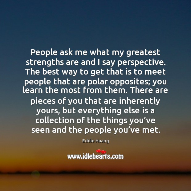 People ask me what my greatest strengths are and I say perspective. Eddie Huang Picture Quote