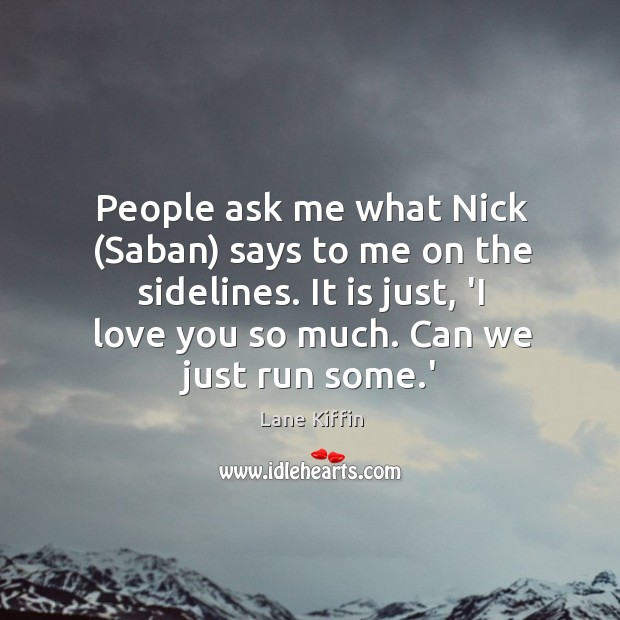 People ask me what Nick (Saban) says to me on the sidelines. Love You So Much Quotes Image