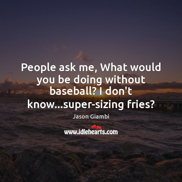 People ask me, What would you be doing without baseball? I don't Image