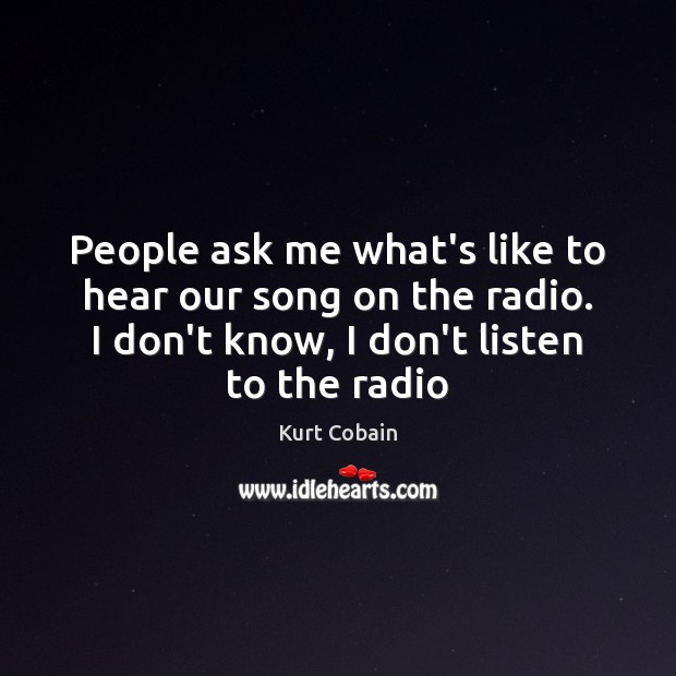 People ask me what's like to hear our song on the radio. Kurt Cobain Picture Quote