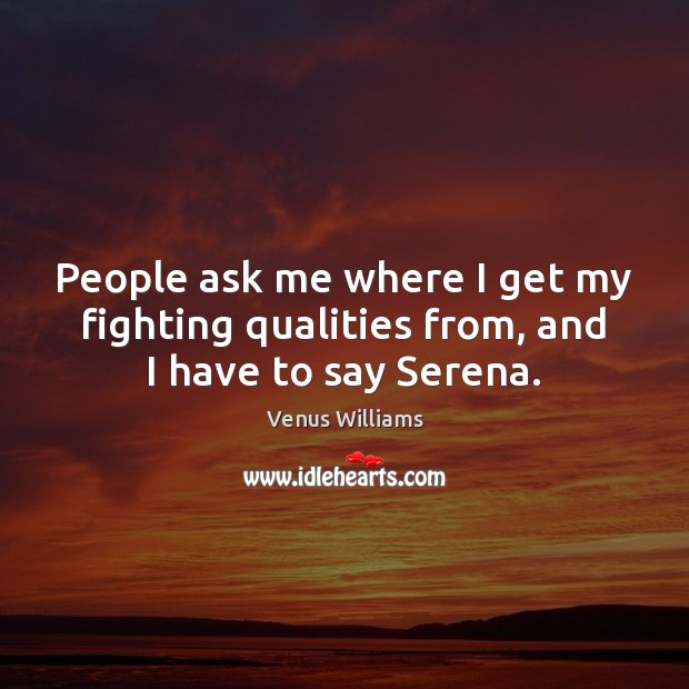 People ask me where I get my fighting qualities from, and I have to say Serena. Venus Williams Picture Quote