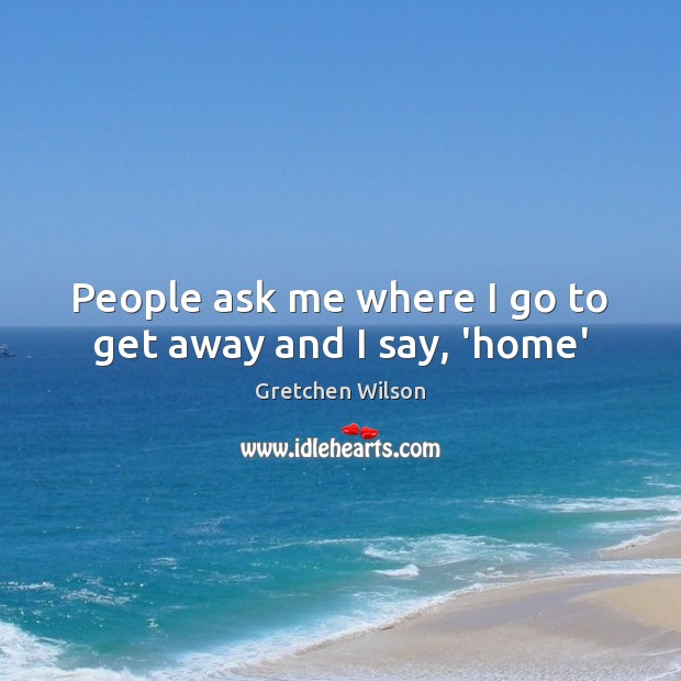 People ask me where I go to get away and I say, 'home' Image