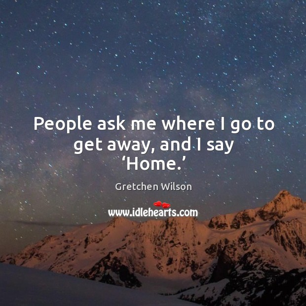 People ask me where I go to get away, and I say 'home.' Gretchen Wilson Picture Quote