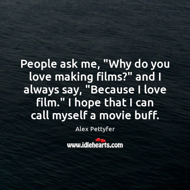 """People ask me, """"Why do you love making films?"""" and I always Image"""