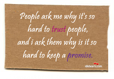 People Ask Me Why It's So Hard To Trust….