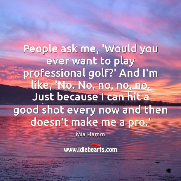 Image about People ask me, 'Would you ever want to play professional golf?'