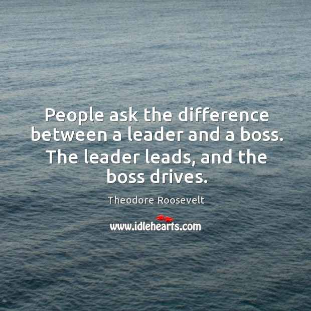 Image, People ask the difference between a leader and a boss. The leader