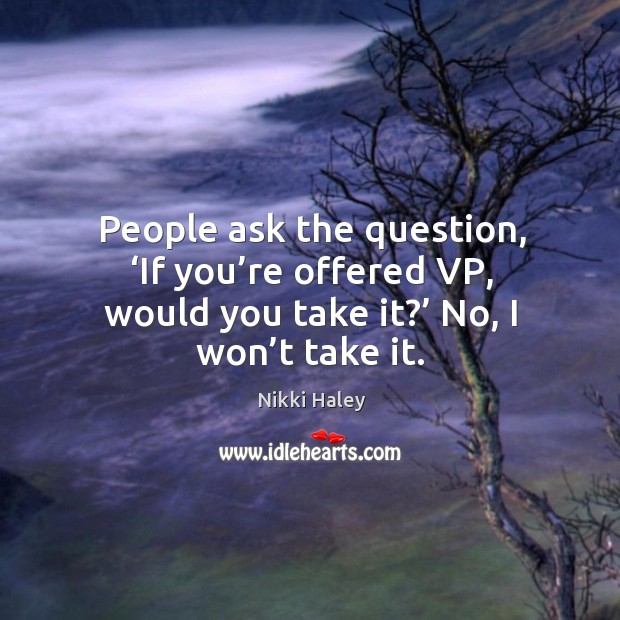 People ask the question, 'if you're offered vp, would you take it?' no, I won't take it. Nikki Haley Picture Quote