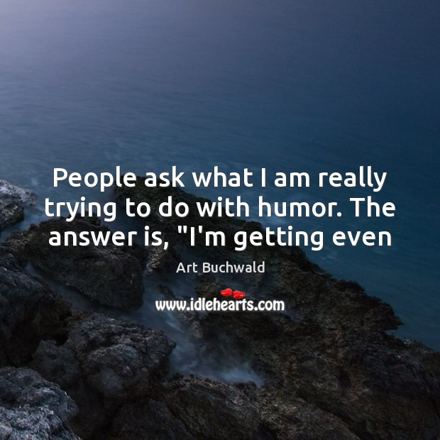 """People ask what I am really trying to do with humor. The answer is, """"I'm getting even Image"""