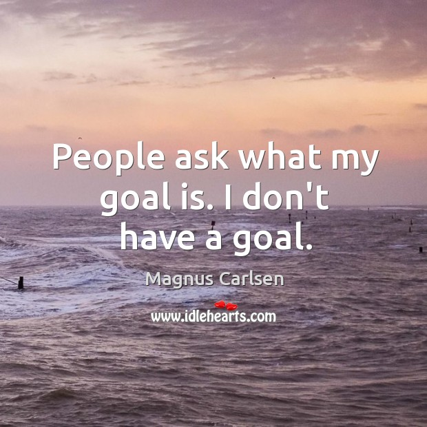 People ask what my goal is. I don't have a goal. Image