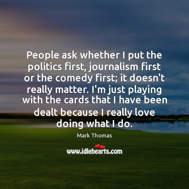 Image, People ask whether I put the politics first, journalism first or the