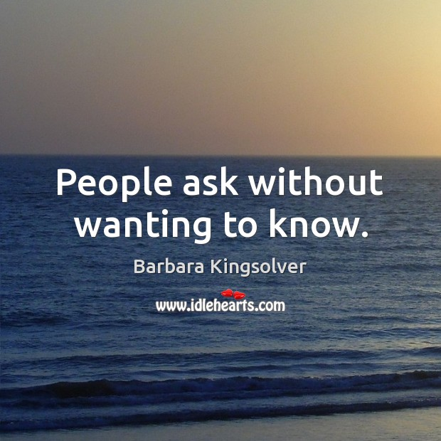 People ask without wanting to know. Barbara Kingsolver Picture Quote