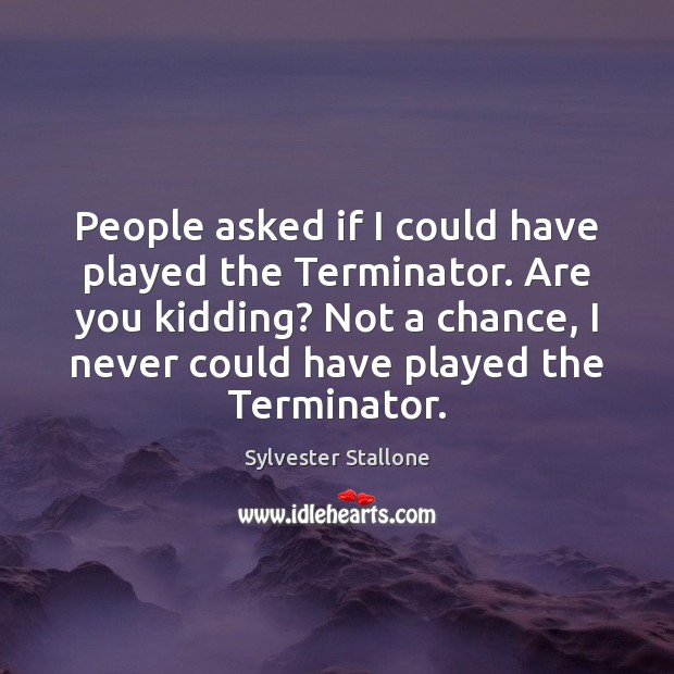 People asked if I could have played the Terminator. Are you kidding? Sylvester Stallone Picture Quote