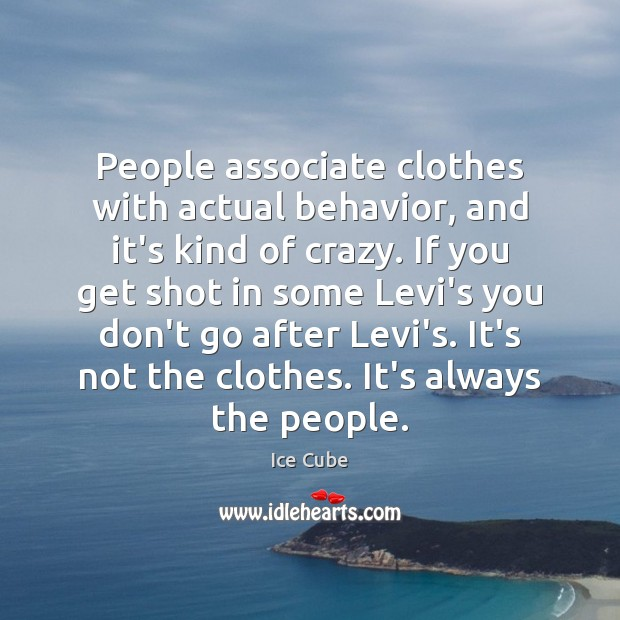 People associate clothes with actual behavior, and it's kind of crazy. If Ice Cube Picture Quote