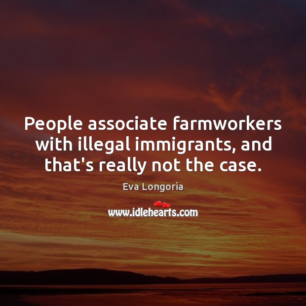 People associate farmworkers with illegal immigrants, and that's really not the case. Eva Longoria Picture Quote
