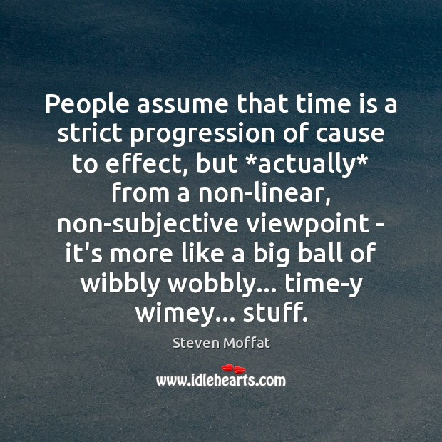 People assume that time is a strict progression of cause to effect, Steven Moffat Picture Quote