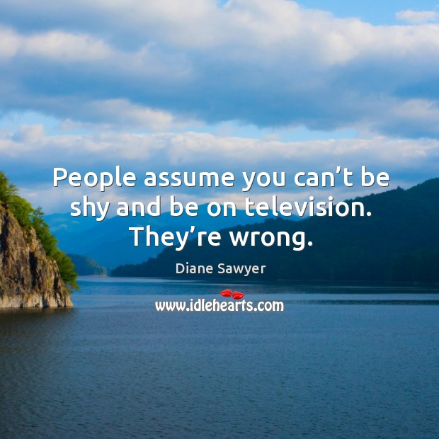 People assume you can't be shy and be on television. They're wrong. Diane Sawyer Picture Quote