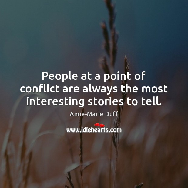 People at a point of conflict are always the most interesting stories to tell. Image