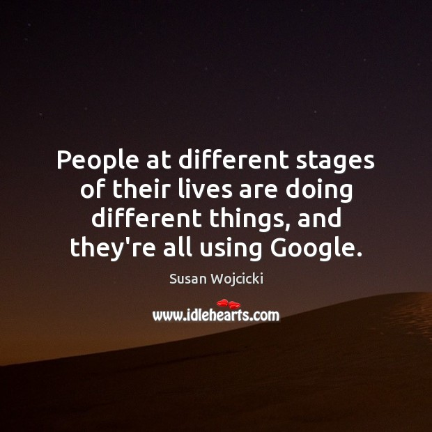 People at different stages of their lives are doing different things, and Susan Wojcicki Picture Quote