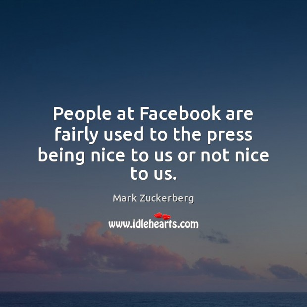 People at Facebook are fairly used to the press being nice to us or not nice to us. Image