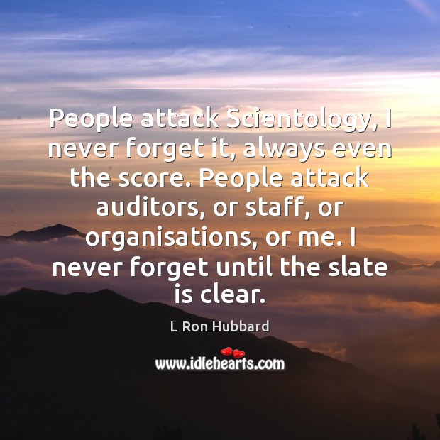 Image, People attack Scientology, I never forget it, always even the score. People