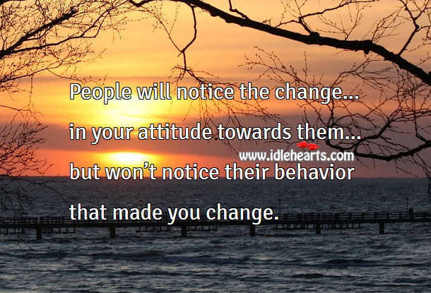 People will notice the change in your attitude not their behavior Image