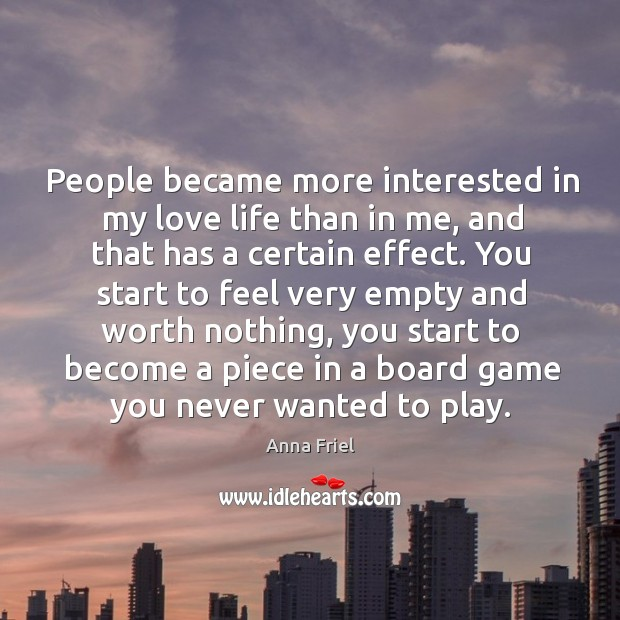 People became more interested in my love life than in me, and that has a certain effect. Anna Friel Picture Quote