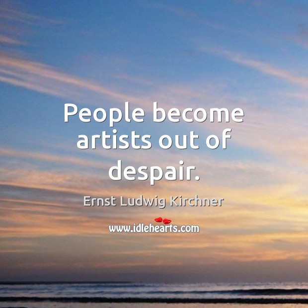People become artists out of despair. Image