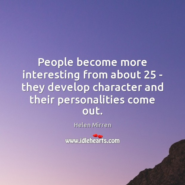 People become more interesting from about 25 – they develop character and their Helen Mirren Picture Quote