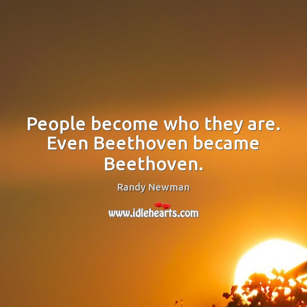 People become who they are. Even Beethoven became Beethoven. Randy Newman Picture Quote