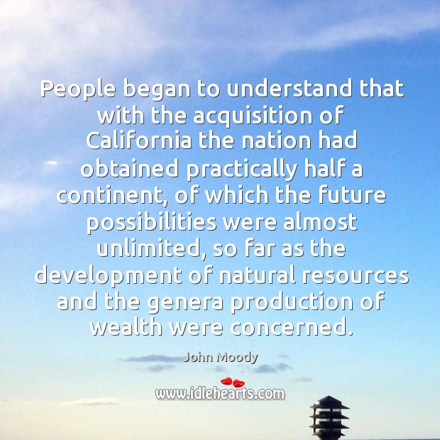 People began to understand that with the acquisition of california the nation had obtained John Moody Picture Quote