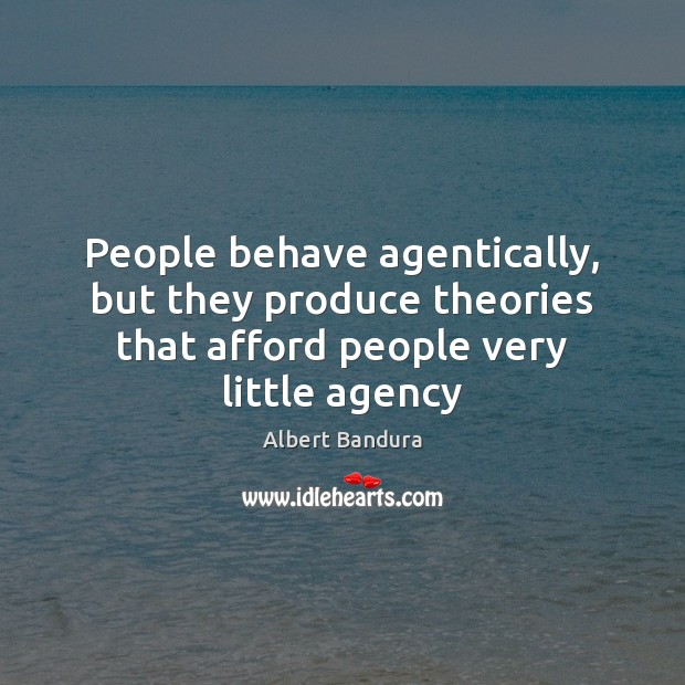 People behave agentically, but they produce theories that afford people very little agency Albert Bandura Picture Quote
