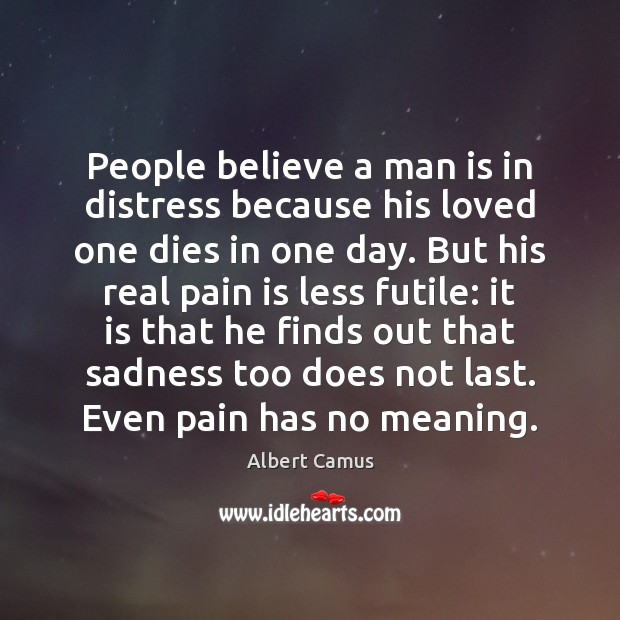 People believe a man is in distress because his loved one dies Albert Camus Picture Quote