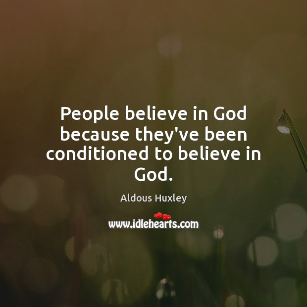 People believe in God because they've been conditioned to believe in God. Aldous Huxley Picture Quote