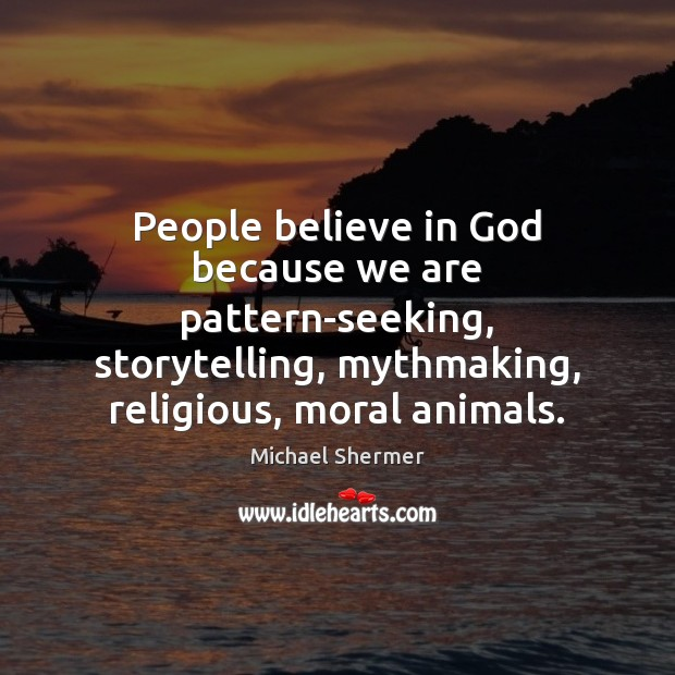 People believe in God because we are pattern-seeking, storytelling, mythmaking, religious, moral Michael Shermer Picture Quote