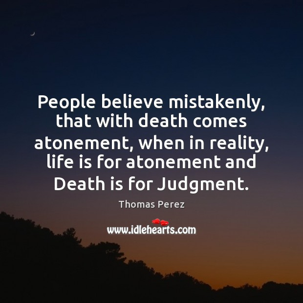 People believe mistakenly, that with death comes atonement, when in reality, life Image