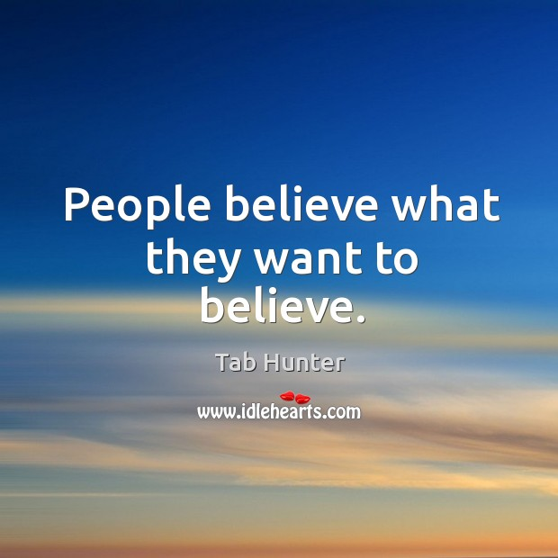 People believe what they want to believe. Image