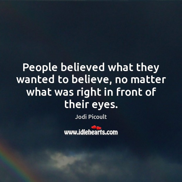 People believed what they wanted to believe, no matter what was right Image
