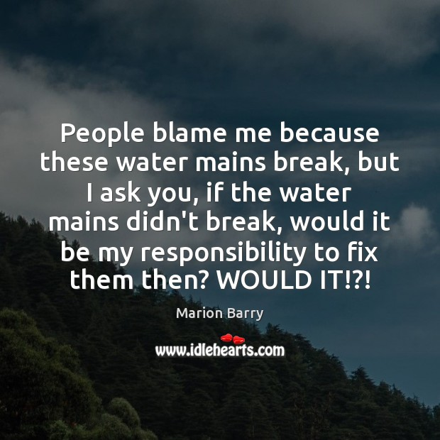 People blame me because these water mains break, but I ask you, Image