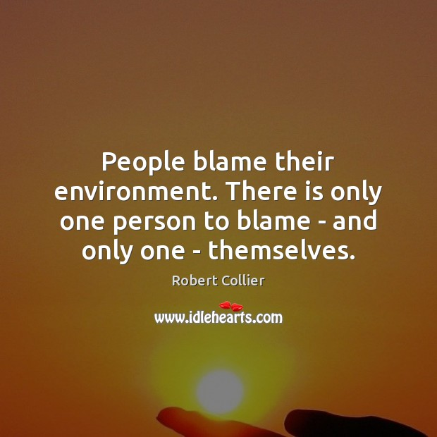 People blame their environment. There is only one person to blame – Robert Collier Picture Quote