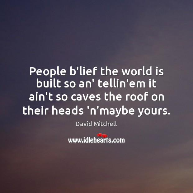 People b'lief the world is built so an' tellin'em it ain't so David Mitchell Picture Quote
